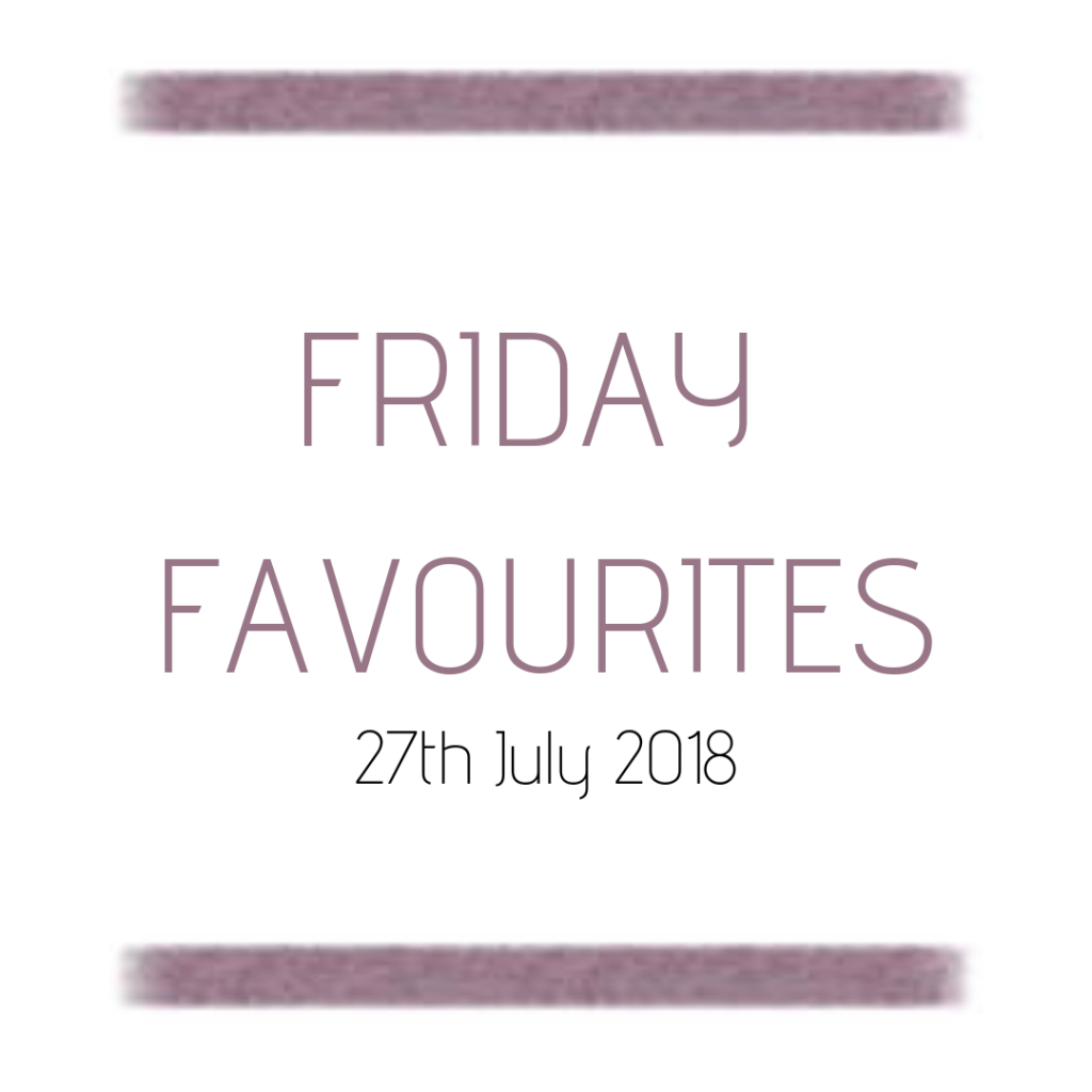 Friday Favourites – 27th July 2018